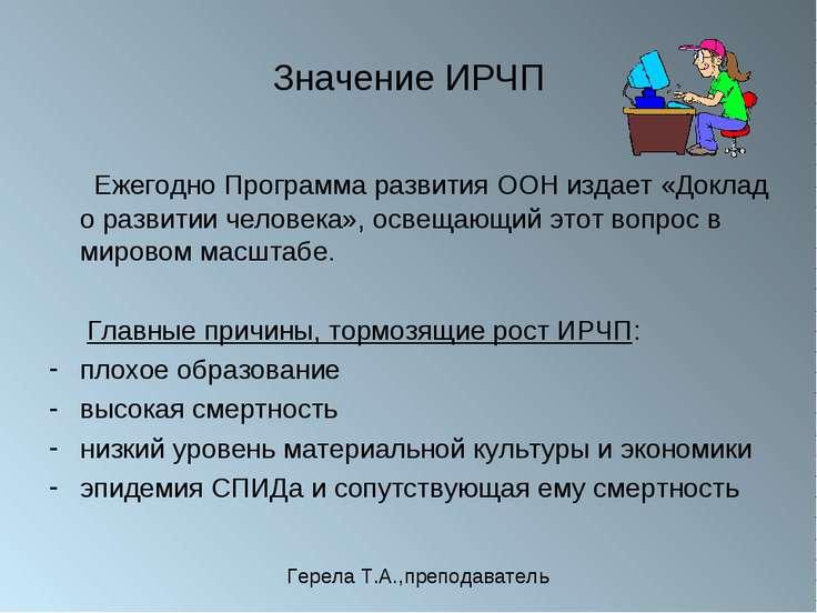 Значение ИРЧП Ежегодно Программа развития ООН издает «Доклад о развитии челов...