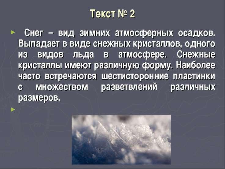 Текст № 2 Снег – вид зимних атмосферных осадков. Выпадает в виде снежных к...