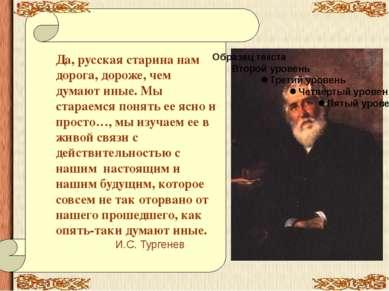 Да, русская старина нам дорога, дороже, чем думают иные. Мы стараемся понять ...