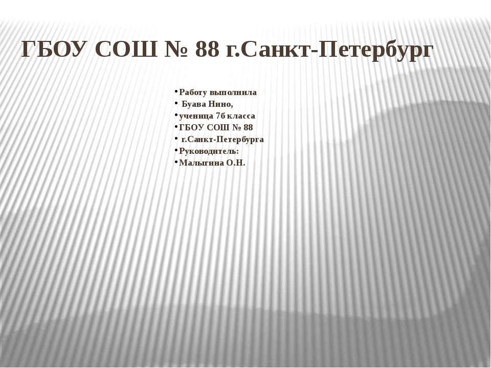 ГБОУ СОШ № 88 г.Санкт-Петербург Работу выполнила Буава Нино, ученица 7б класс...