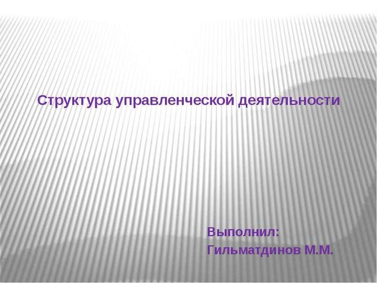 Структура управленческой деятельности Выполнил: Гильматдинов М.М.