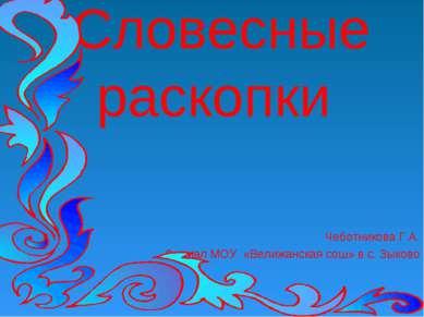 Словесные раскопки Чеботникова Г.А. Филиал МОУ «Велижанская сош» в с. Зыково