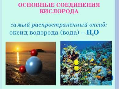 ОСНОВНЫЕ СОЕДИНЕНИЯ КИСЛОРОДА самый распространённый оксид: оксид водорода (в...