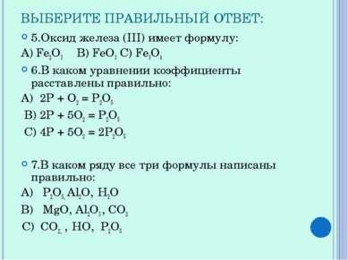 ВЫБЕРИТЕ ПРАВИЛЬНЫЙ ОТВЕТ: 5.Оксид железа (III) имеет формулу: А) Fe2O3 В) Fe...