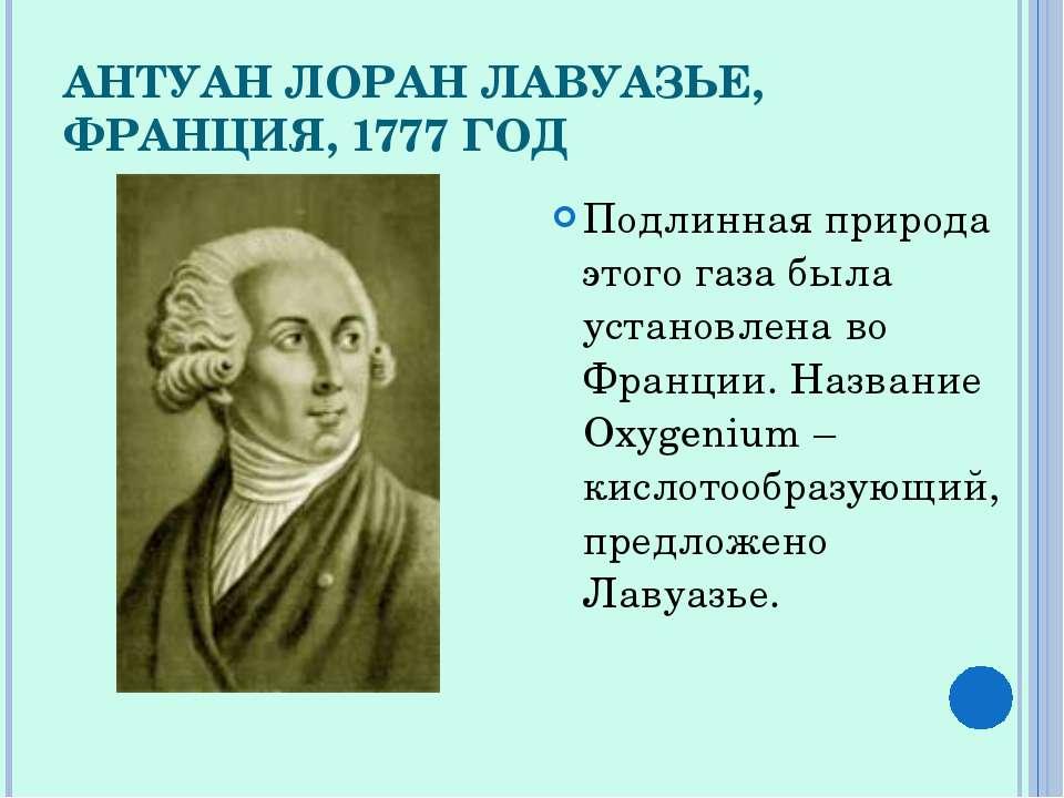 АНТУАН ЛОРАН ЛАВУАЗЬЕ, ФРАНЦИЯ, 1777 ГОД Подлинная природа этого газа была ус...