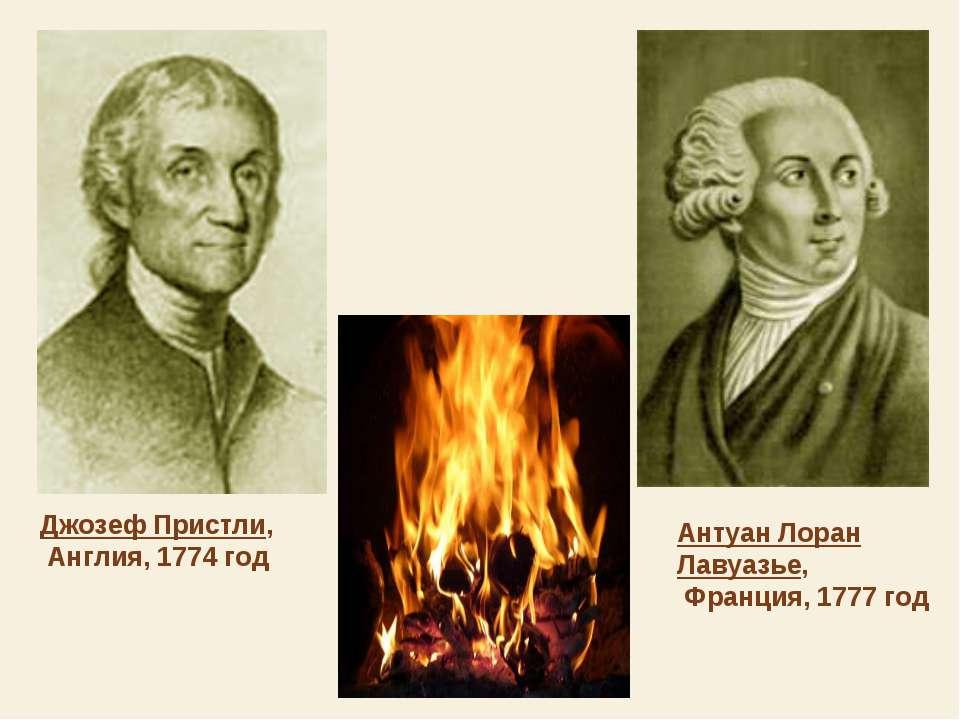 Джозеф Пристли, Англия, 1774 год Антуан Лоран Лавуазье, Франция, 1777 год