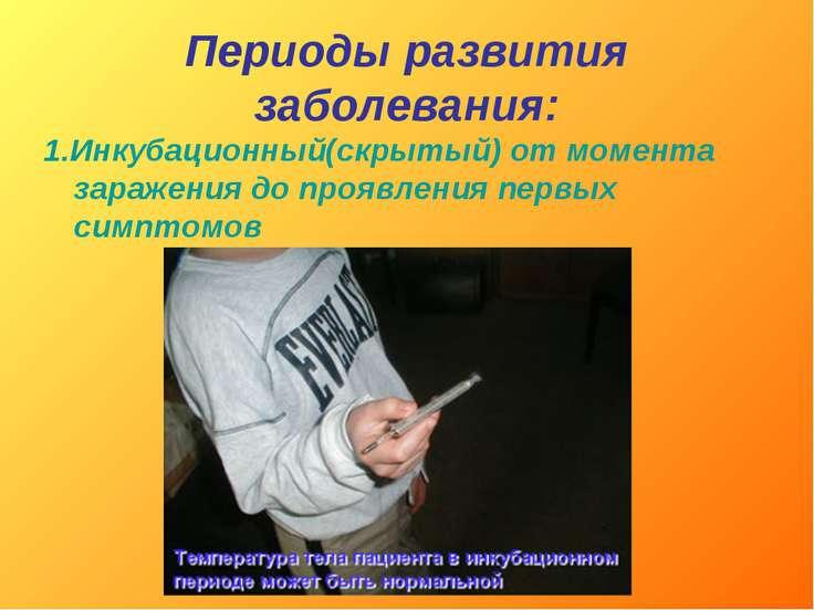 Периоды развития заболевания: 1.Инкубационный(скрытый) от момента заражения д...