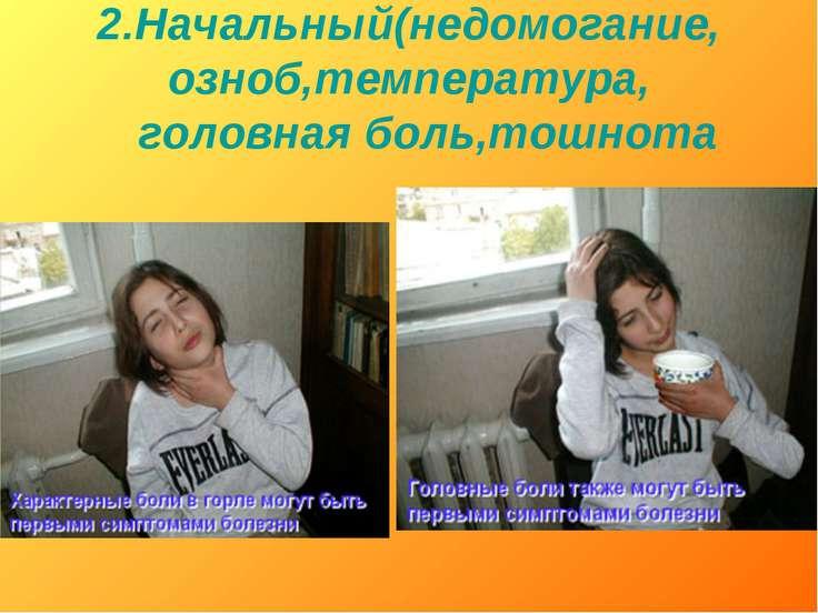 2.Начальный(недомогание, озноб,температура, головная боль,тошнота
