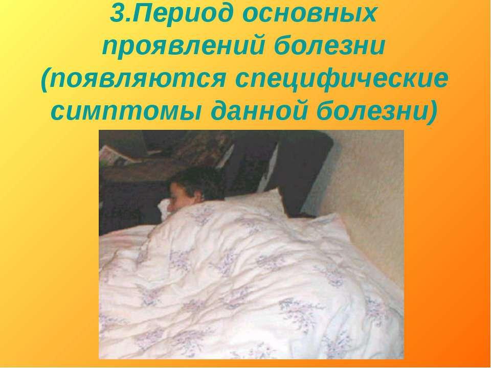 3.Период основных проявлений болезни (появляются специфические симптомы данно...