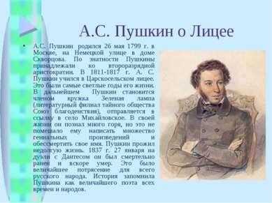 А.С. Пушкин о Лицее А.С. Пушкин родился 26 мая 1799 г. в Москве, на Немецкой...