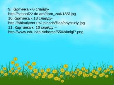 9. Картинка к 6 слайду- http://school22.do.am/dom_zad/185f.jpg 10.Картинка к ...