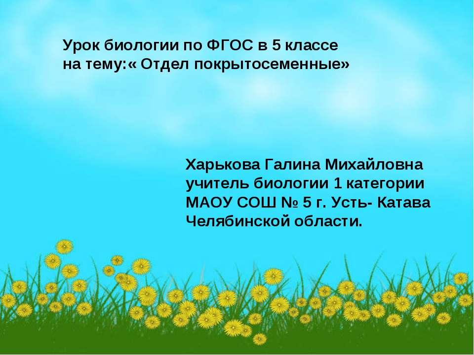 Урок биологии по ФГОС в 5 классе на тему:« Отдел покрытосеменные» Харькова Га...
