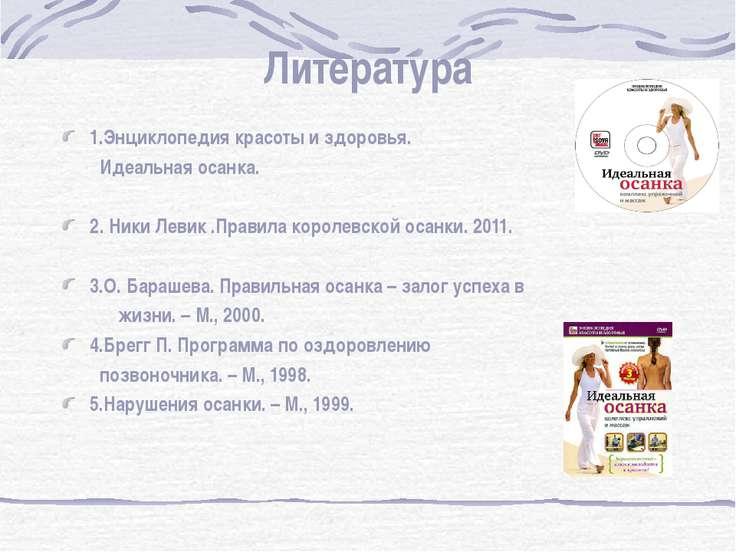 Литература 1.Энциклопедия красоты и здоровья. Идеальная осанка. 2. Ники Левик...