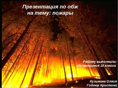 Презентация по обж на тему: пожары Работу выполнили: обучающиеся 10 класса Ку...