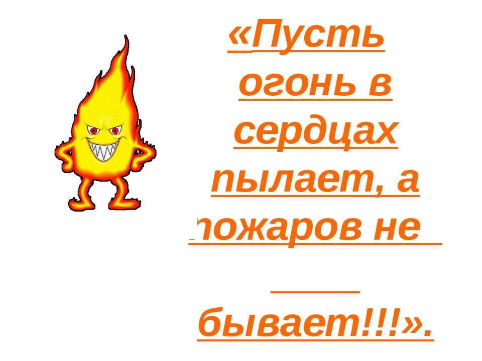 «Пусть огонь в сердцах пылает, а пожаров не бывает!!!».