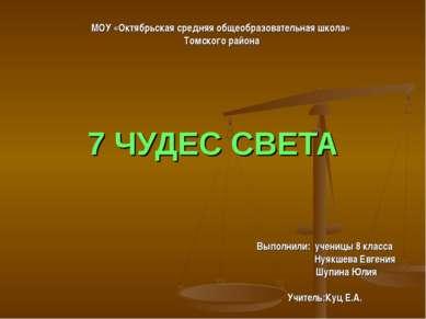 7 ЧУДЕС СВЕТА Выполнили: ученицы 8 класса Нуякшева Евгения Шупина Юлия Учител...