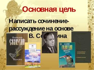 Основная цель Написать сочинение-рассуждение на основе текста В. Солоухина