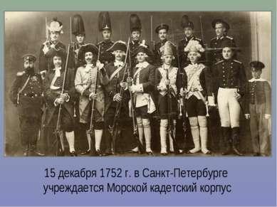 15 декабря 1752 г. в Санкт-Петербурге учреждается Морской кадетский корпус