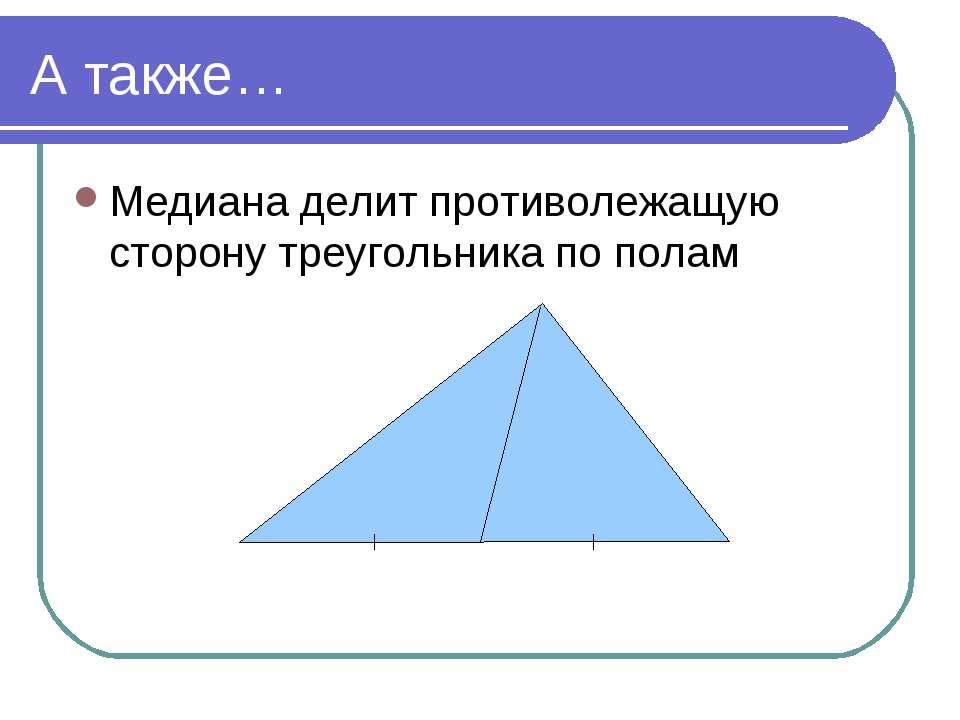 А также… Медиана делит противолежащую сторону треугольника по полам