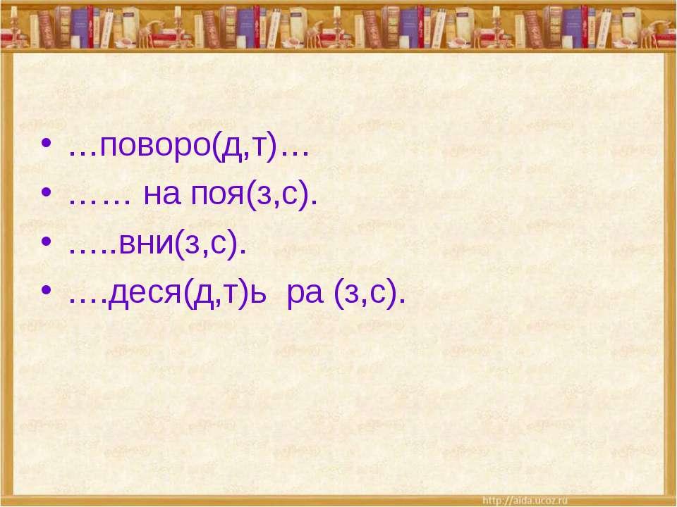 …поворо(д,т)… …… на поя(з,с). …..вни(з,с). ….деся(д,т)ь ра (з,с).