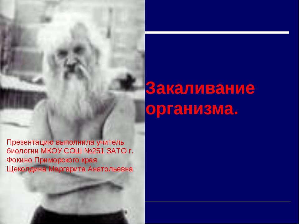 Закаливание организма. Презентацию выполнила учитель биологии МКОУ СОШ №251 З...