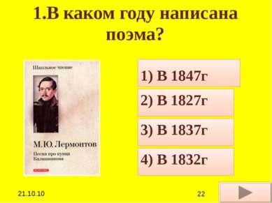 1.В каком году написана поэма? 1) В 1847г 2) В 1827г 3) В 1837г 4) В 1832г **