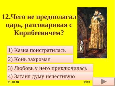 12.Чего не предполагал царь, разговаривая с Кирибеевичем? 4) Затаил думу нече...