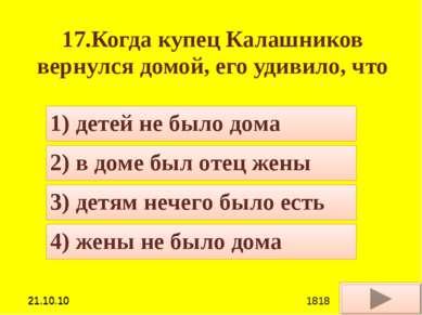 17.Когда купец Калашников вернулся домой, его удивило, что 4) жены не было до...