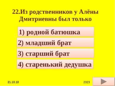 22.Из родственников у Алёны Дмитриевны был только 4) старенький дедушка 1) ро...