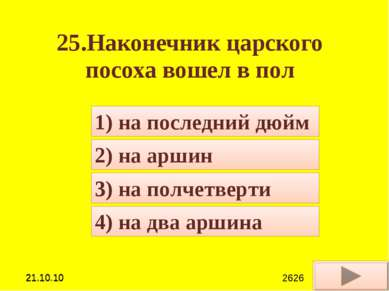 25.Наконечник царского посоха вошел в пол 4) на два аршина 1) на последний дю...