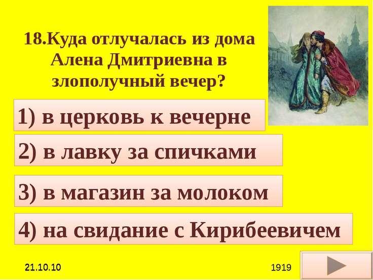 18.Куда отлучалась из дома Алена Дмитриевна в злополучный вечер? 4) на свидан...