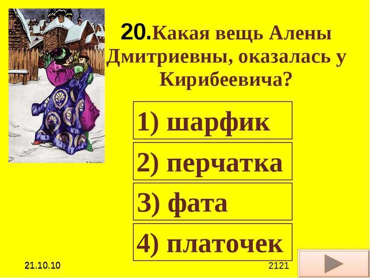 20.Какая вещь Алены Дмитриевны, оказалась у Кирибеевича? 1) шарфик 2) перчатк...