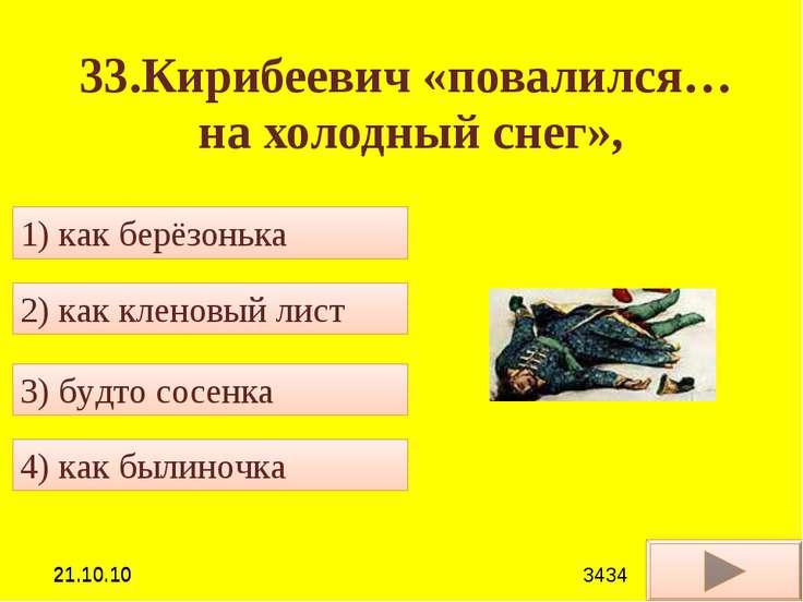 33.Кирибеевич «повалился… на холодный снег», 4) как былиночка 2) как кленовый...