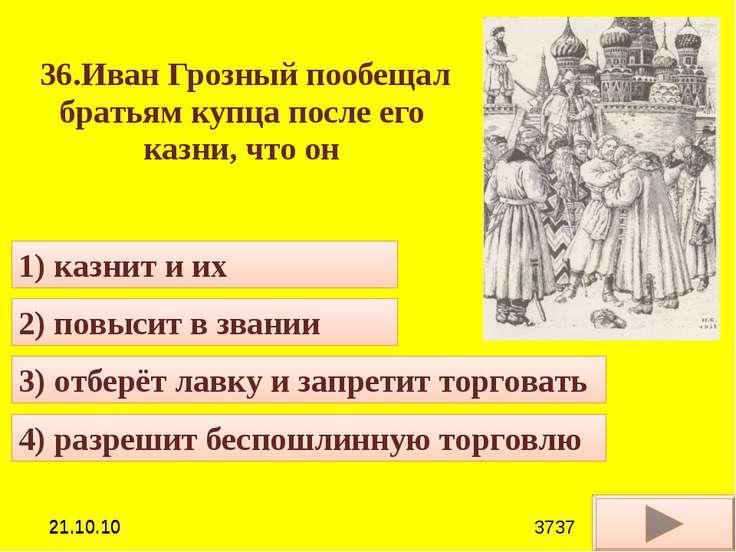 36.Иван Грозный пообещал братьям купца после его казни, что он 4) разрешит бе...