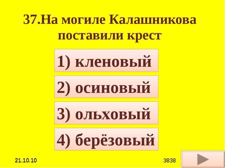 37.На могиле Калашникова поставили крест 4) берёзовый 1) кленовый 2) осиновый...