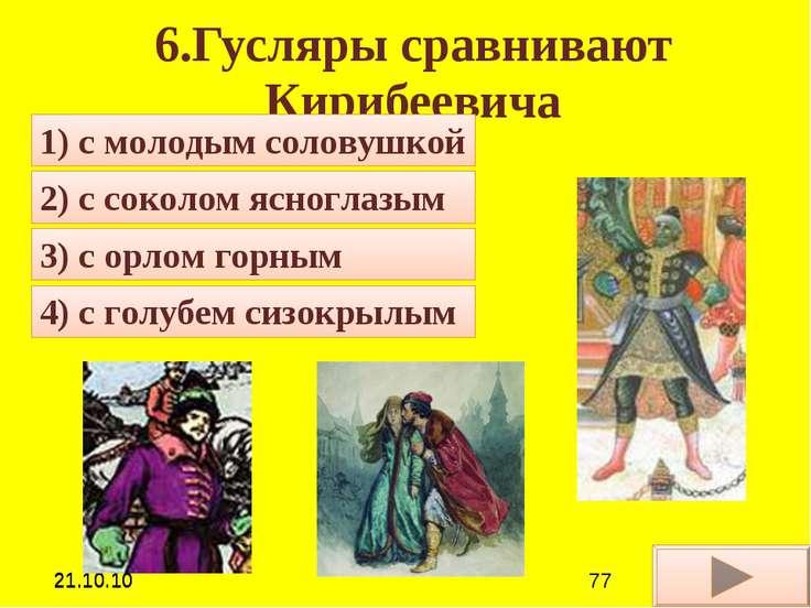 6.Гусляры сравнивают Кирибеевича 1) с молодым соловушкой 4) с голубем сизокры...