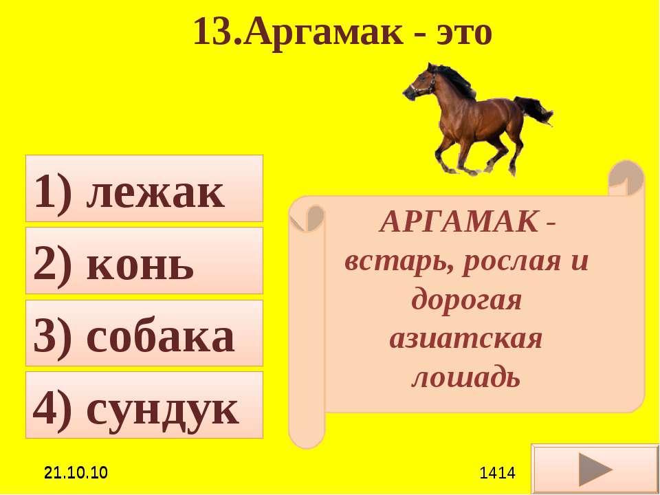 13.Аргамак - это 3) собака 1) лежак 2) конь 4) сундук АРГАМАК - встарь, росла...