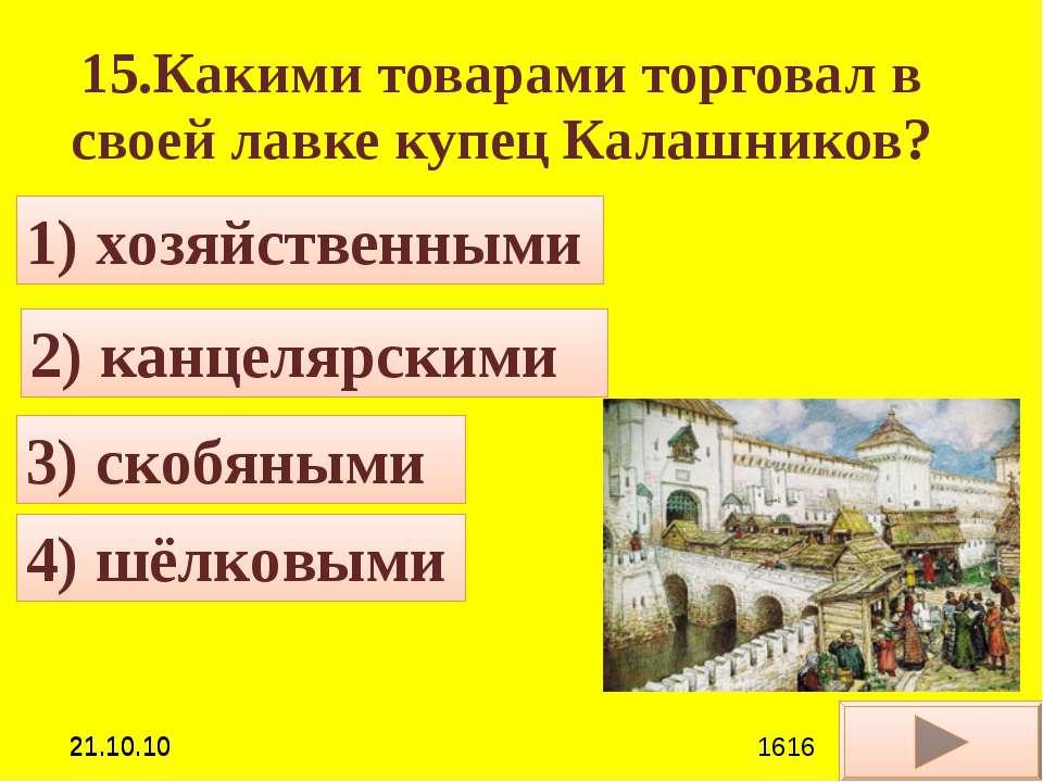 15.Какими товарами торговал в своей лавке купец Калашников? 2) канцелярскими ...