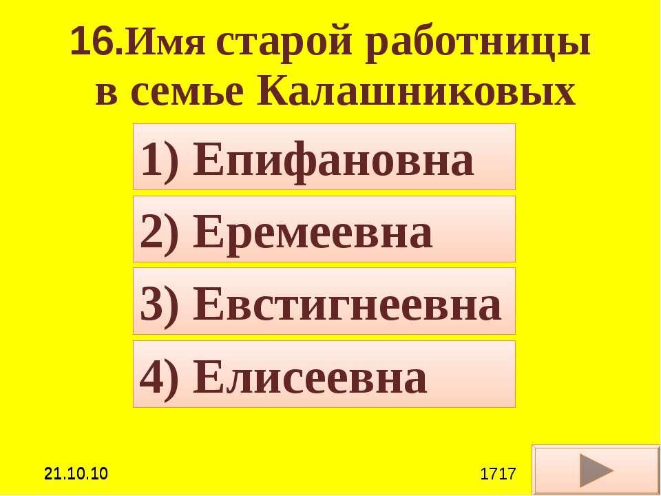 16.Имя старой работницы в семье Калашниковых 4) Елисеевна 2) Еремеевна 3) Евс...