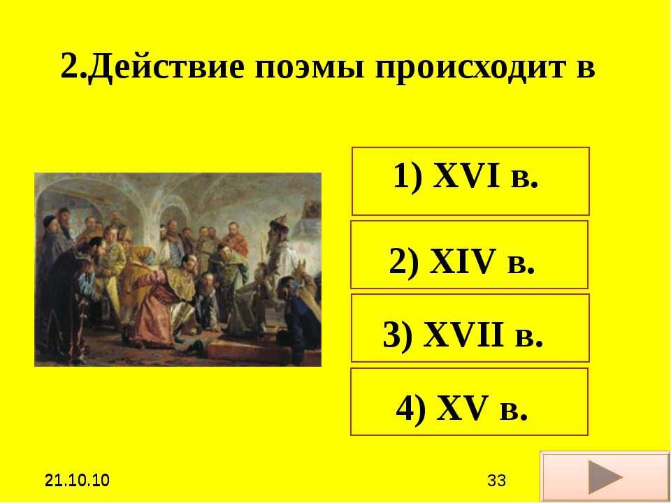 2.Действие поэмы происходит в 1) ХVI в. 2) ХIV в. 3) ХVII в. 4) ХV в. *21.10....