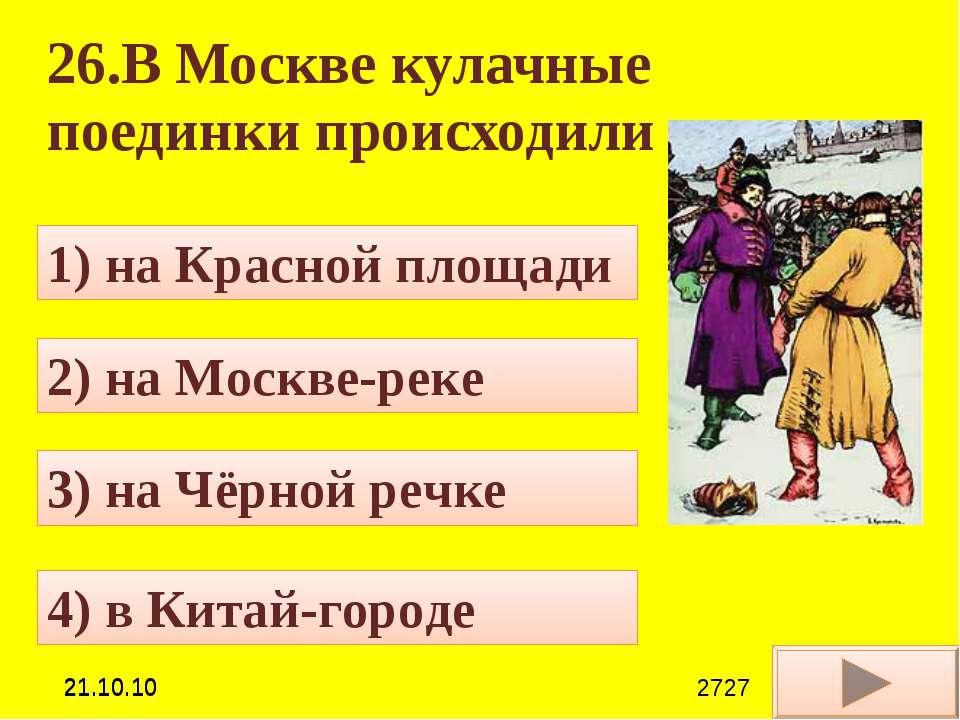 26.В Москве кулачные поединки происходили 4) в Китай-городе 1) на Красной пло...
