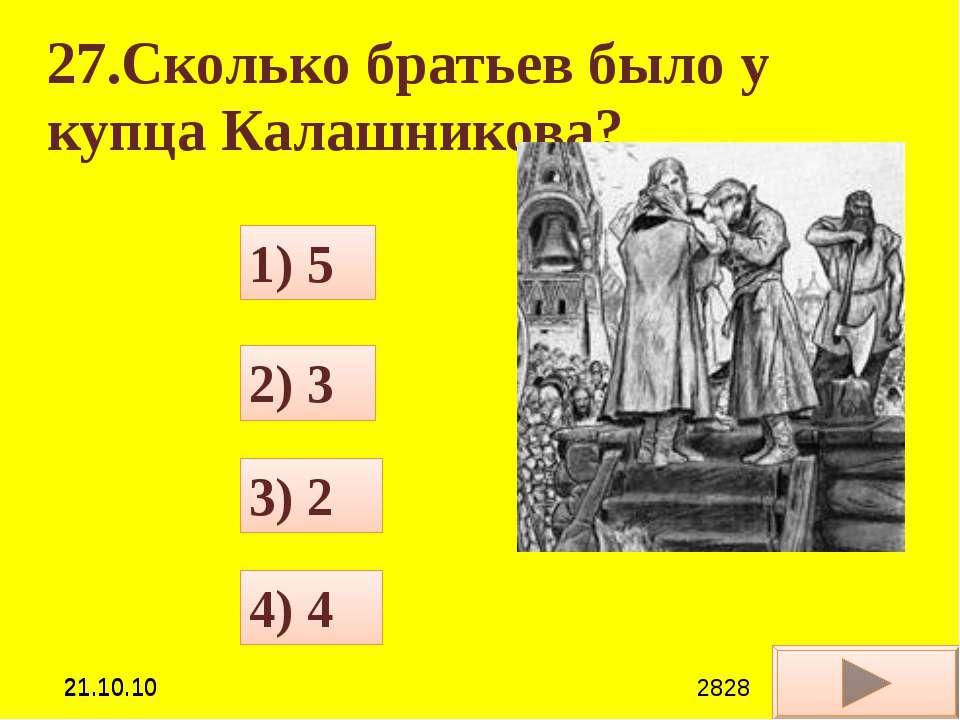27.Сколько братьев было у купца Калашникова? 4) 4 1) 5 3) 2 2) 3 *21.10.10 **