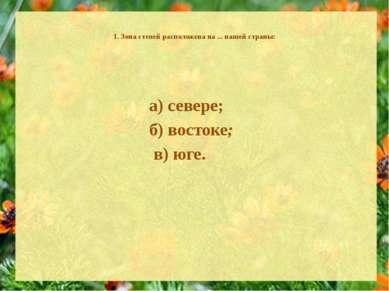 1. Зона степей расположена на ... нашей страны: а) севере; б) востоке; в) юге.
