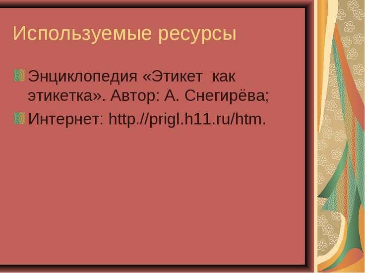 Используемые ресурсы Энциклопедия «Этикет как этикетка». Автор: А. Снегирёва;...