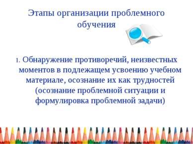 Этапы организации проблемного обучения 1. Обнаружение противоречий, неизвестн...