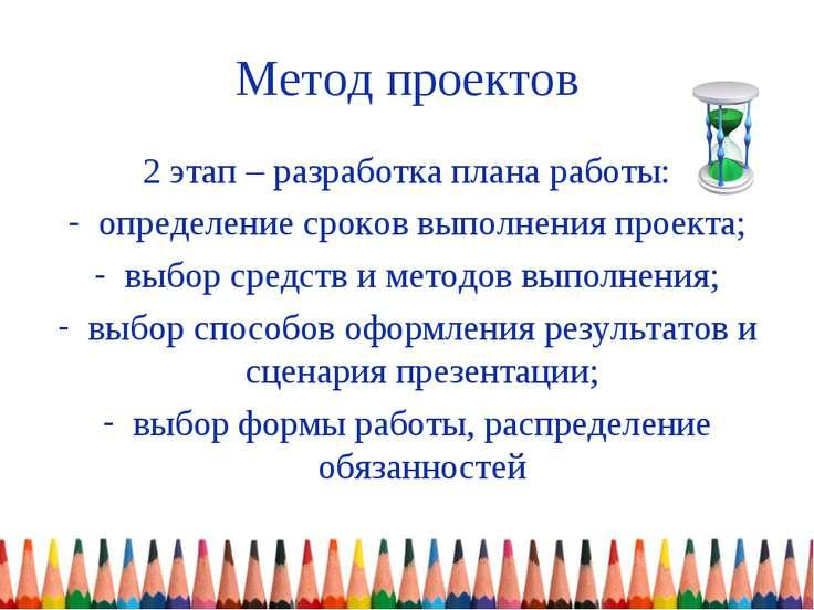 Метод проектов 2 этап – разработка плана работы: определение сроков выполнени...