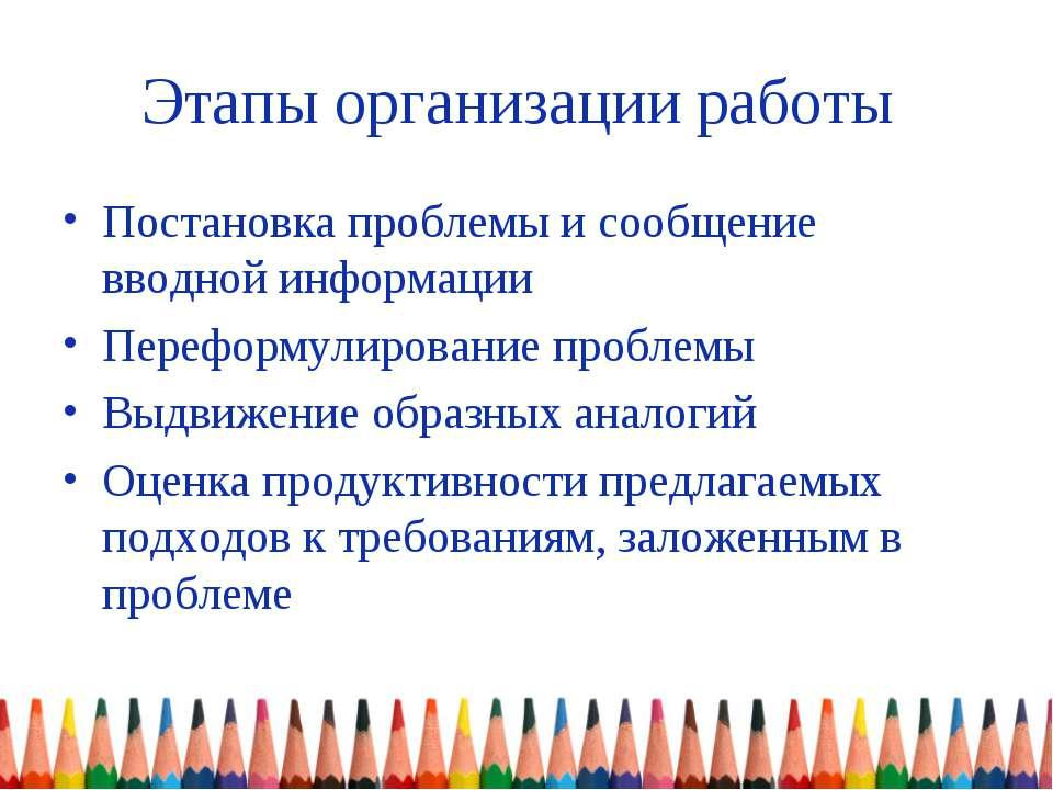 Этапы организации работы Постановка проблемы и сообщение вводной информации П...
