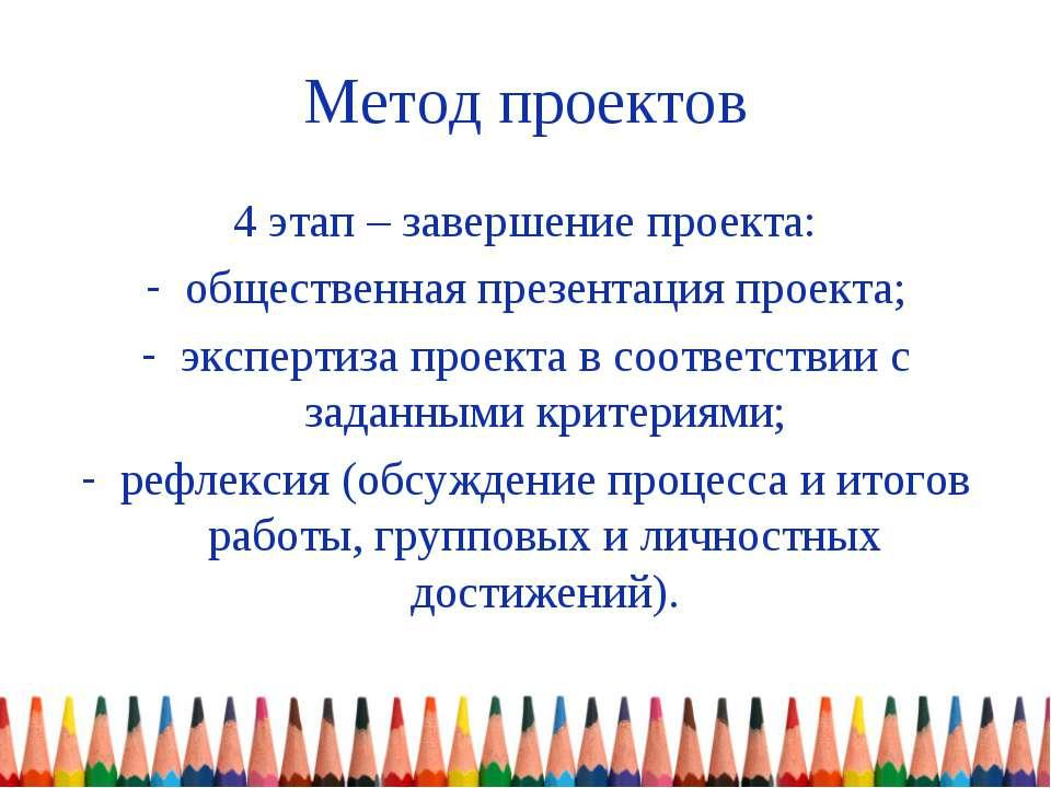 Метод проектов 4 этап – завершение проекта: общественная презентация проекта;...