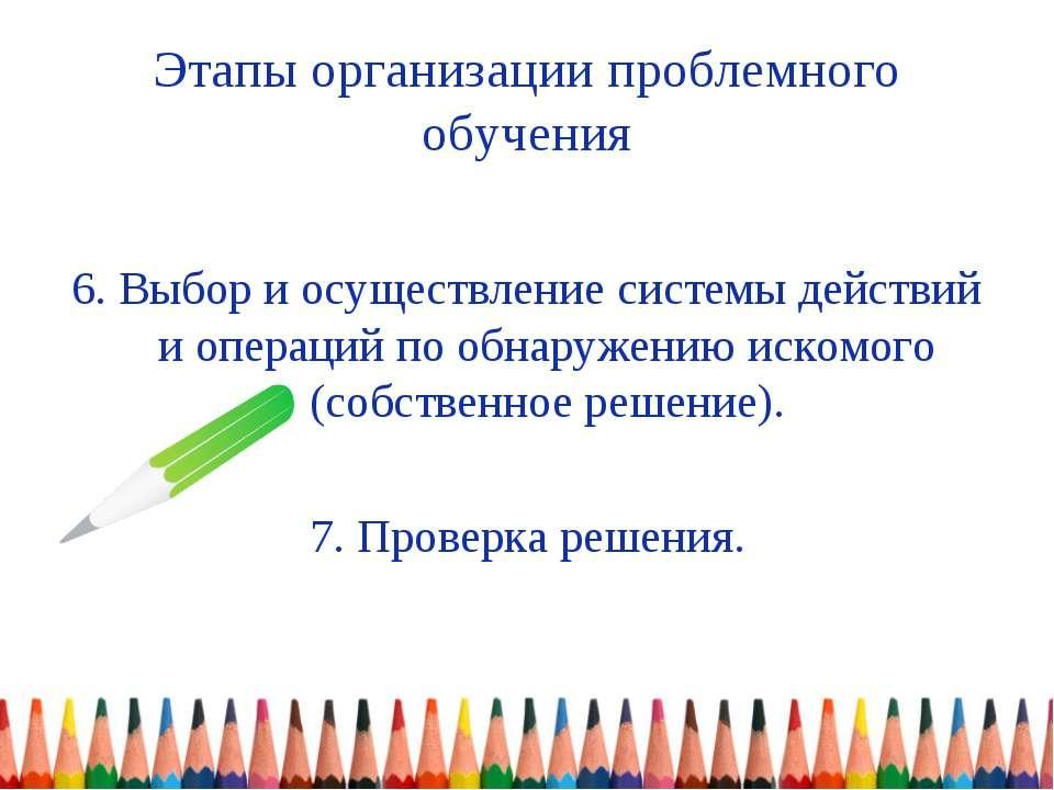 Этапы организации проблемного обучения 6. Выбор и осуществление системы дейст...