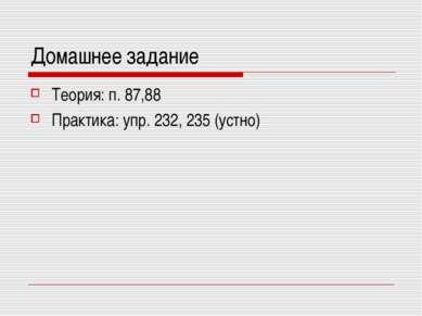 Домашнее задание Теория: п. 87,88 Практика: упр. 232, 235 (устно)